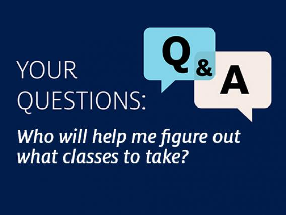 Q&A Question: Who will help me figure out what classes to take?